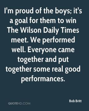 Bob Britt - I'm proud of the boys; it's a goal for them to win The Wilson Daily Times meet. We performed well. Everyone came together and put together some real good performances.