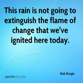 This rain is not going to extinguish the flame of change that we've ignited here today.