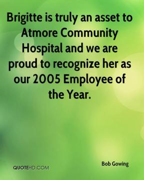 Bob Gowing - Brigitte is truly an asset to Atmore Community Hospital and we are proud to recognize her as our 2005 Employee of the Year.