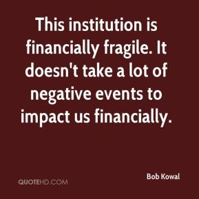 Bob Kowal - This institution is financially fragile. It doesn't take a lot of negative events to impact us financially.