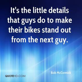 Bob McCormick - It's the little details that guys do to make their bikes stand out from the next guy.
