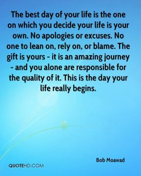 Bob Moawad - The best day of your life is the one on which you decide your life is your own. No apologies or excuses. No one to lean on, rely on, or blame. The gift is yours - it is an amazing journey - and you alone are responsible for the quality of it. This is the day your life really begins.