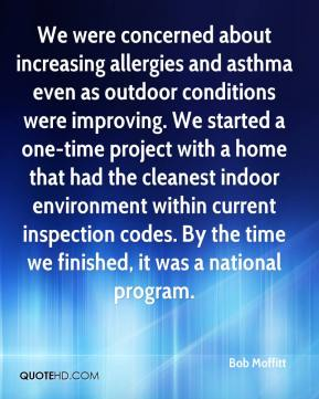 Bob Moffitt - We were concerned about increasing allergies and asthma even as outdoor conditions were improving. We started a one-time project with a home that had the cleanest indoor environment within current inspection codes. By the time we finished, it was a national program.