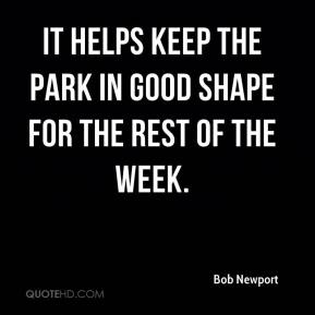 Bob Newport - It helps keep the park in good shape for the rest of the week.