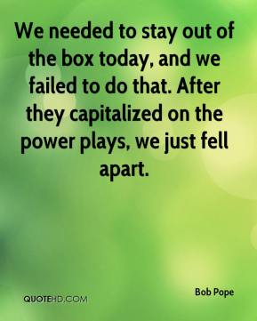 Bob Pope - We needed to stay out of the box today, and we failed to do that. After they capitalized on the power plays, we just fell apart.
