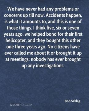 Bob Schlag - We have never had any problems or concerns up till now. Accidents happen, is what it amounts to, and this is one of those things. I think five, six or seven years ago, we helped bond for their first helicopter, and they bought this other one three years ago. No citizens have ever called me about it or brought it up at meetings; nobody has ever brought up any investigations.