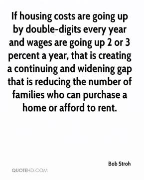Bob Stroh - If housing costs are going up by double-digits every year and wages are going up 2 or 3 percent a year, that is creating a continuing and widening gap that is reducing the number of families who can purchase a home or afford to rent.