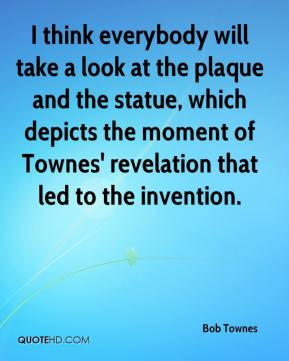 Bob Townes - I think everybody will take a look at the plaque and the statue, which depicts the moment of Townes' revelation that led to the invention.