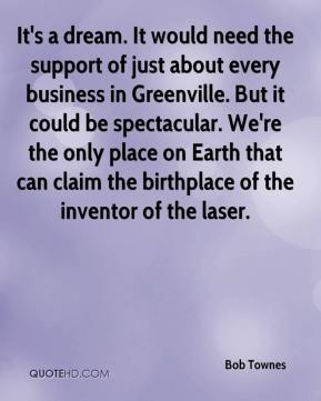 Bob Townes - It's a dream. It would need the support of just about every business in Greenville. But it could be spectacular. We're the only place on Earth that can claim the birthplace of the inventor of the laser.