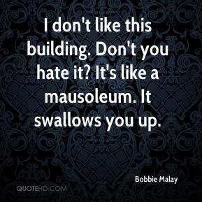 Bobbie Malay - I don't like this building. Don't you hate it? It's like a mausoleum. It swallows you up.