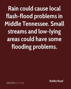 Bobby Boyd - Rain could cause local flash-flood problems in Middle Tennessee. Small streams and low-lying areas could have some flooding problems.