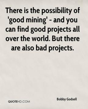 Bobby Godsell - There is the possibility of 'good mining' - and you can find good projects all over the world. But there are also bad projects.