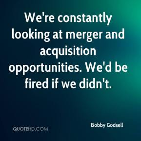 Bobby Godsell - We're constantly looking at merger and acquisition opportunities. We'd be fired if we didn't.