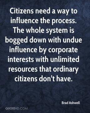 Brad Ashwell - Citizens need a way to influence the process. The whole system is bogged down with undue influence by corporate interests with unlimited resources that ordinary citizens don't have.