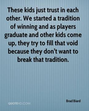 Brad Biard - These kids just trust in each other. We started a tradition of winning and as players graduate and other kids come up, they try to fill that void because they don't want to break that tradition.