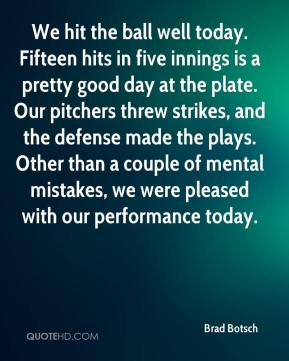 Brad Botsch - We hit the ball well today. Fifteen hits in five innings is a pretty good day at the plate. Our pitchers threw strikes, and the defense made the plays. Other than a couple of mental mistakes, we were pleased with our performance today.