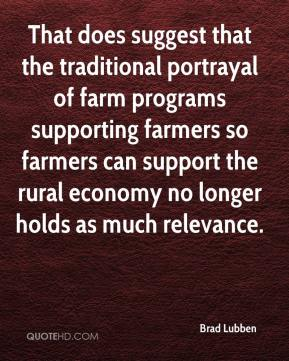 That does suggest that the traditional portrayal of farm programs supporting farmers so farmers can support the rural economy no longer holds as much relevance.