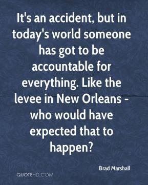 It's an accident, but in today's world someone has got to be accountable for everything. Like the levee in New Orleans -who would have expected that to happen?