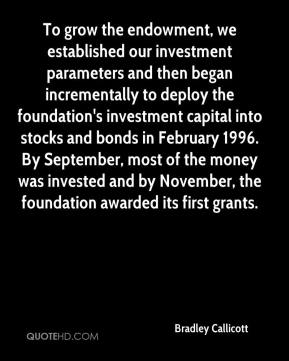 To grow the endowment, we established our investment parameters and then began incrementally to deploy the foundation's investment capital into stocks and bonds in February 1996. By September, most of the money was invested and by November, the foundation awarded its first grants.
