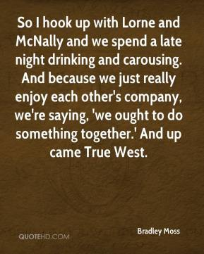Bradley Moss - So I hook up with Lorne and McNally and we spend a late night drinking and carousing. And because we just really enjoy each other's company, we're saying, 'we ought to do something together.' And up came True West.