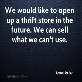 Brandi Dollar - We would like to open up a thrift store in the future. We can sell what we can't use.