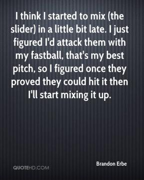 Brandon Erbe - I think I started to mix (the slider) in a little bit late. I just figured I'd attack them with my fastball, that's my best pitch, so I figured once they proved they could hit it then I'll start mixing it up.