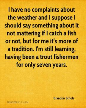 Brandon Scholz - I have no complaints about the weather and I suppose I should say something about it not mattering if I catch a fish or not, but for me it's more of a tradition. I'm still learning, having been a trout fishermen for only seven years.