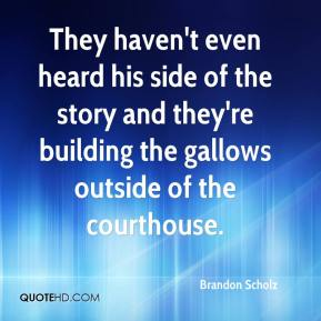 Brandon Scholz - They haven't even heard his side of the story and they're building the gallows outside of the courthouse.