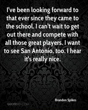 Brandon Spikes - I've been looking forward to that ever since they came to the school. I can't wait to get out there and compete with all those great players. I want to see San Antonio, too. I hear it's really nice.