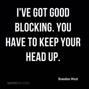 Brandon West - I've got good blocking. You have to keep your head up.