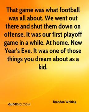 That game was what football was all about. We went out there and shut them down on offense. It was our first playoff game in a while. At home. New Year's Eve. It was one of those things you dream about as a kid.