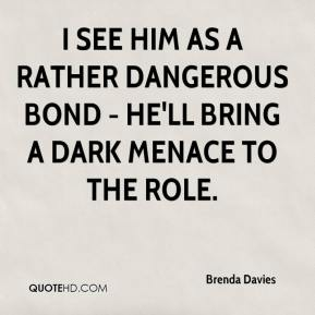 Brenda Davies - I see him as a rather dangerous Bond - he'll bring a dark menace to the role.