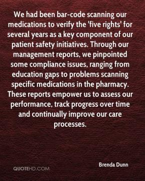 Brenda Dunn - We had been bar-code scanning our medications to verify the 'five rights' for several years as a key component of our patient safety initiatives. Through our management reports, we pinpointed some compliance issues, ranging from education gaps to problems scanning specific medications in the pharmacy. These reports empower us to assess our performance, track progress over time and continually improve our care processes.