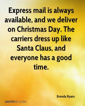Brenda Ryans - Express mail is always available, and we deliver on Christmas Day. The carriers dress up like Santa Claus, and everyone has a good time.