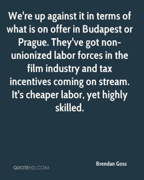 Brendan Goss - We're up against it in terms of what is on offer in Budapest or Prague. They've got non-unionized labor forces in the film industry and tax incentives coming on stream. It's cheaper labor, yet highly skilled.