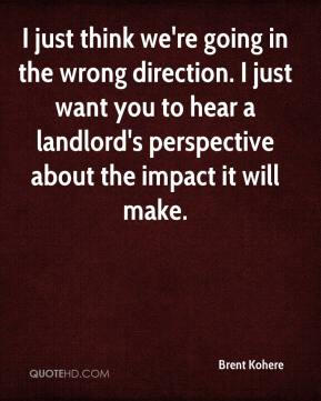 Brent Kohere - I just think we're going in the wrong direction. I just want you to hear a landlord's perspective about the impact it will make.