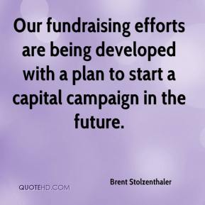 Brent Stolzenthaler - Our fundraising efforts are being developed with a plan to start a capital campaign in the future.