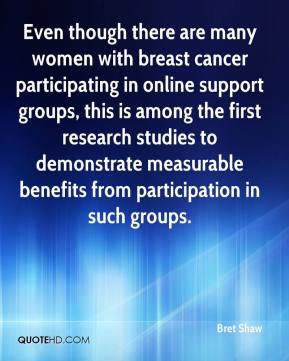 Bret Shaw - Even though there are many women with breast cancer participating in online support groups, this is among the first research studies to demonstrate measurable benefits from participation in such groups.