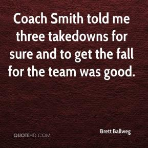 Brett Ballweg - Coach Smith told me three takedowns for sure and to get the fall for the team was good.