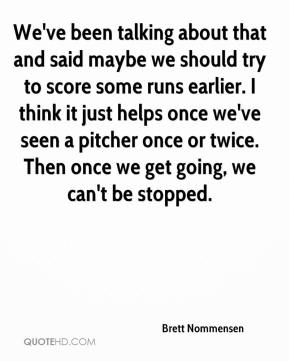 Brett Nommensen - We've been talking about that and said maybe we should try to score some runs earlier. I think it just helps once we've seen a pitcher once or twice. Then once we get going, we can't be stopped.