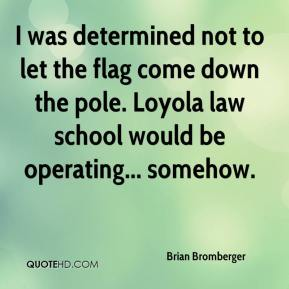 I was determined not to let the flag come down the pole. Loyola law school would be operating... somehow.