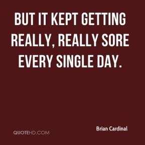 Brian Cardinal - But it kept getting really, really sore every single day.