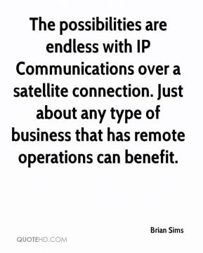 Brian Sims - The possibilities are endless with IP Communications over a satellite connection. Just about any type of business that has remote operations can benefit.