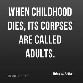 Brian W. Aldiss - When childhood dies, its corpses are called adults.