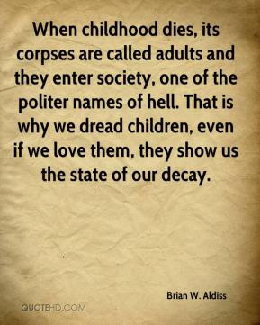 Brian W. Aldiss - When childhood dies, its corpses are called adults and they enter society, one of the politer names of hell. That is why we dread children, even if we love them, they show us the state of our decay.