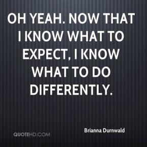 Brianna Durnwald - Oh yeah. Now that I know what to expect, I know what to do differently.