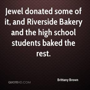 Brittany Brown - Jewel donated some of it, and Riverside Bakery and the high school students baked the rest.