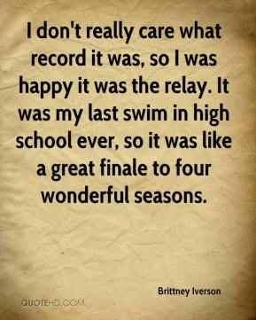 I don't really care what record it was, so I was happy it was the relay. It was my last swim in high school ever, so it was like a great finale to four wonderful seasons.