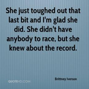 She just toughed out that last bit and I'm glad she did. She didn't have anybody to race, but she knew about the record.