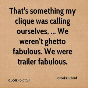 Brooks Buford - That's something my clique was calling ourselves, ... We weren't ghetto fabulous. We were trailer fabulous.